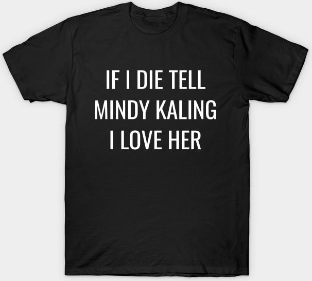 If I Die, Tell Mindy Kaling I Love Her Shirt T-Shirt
