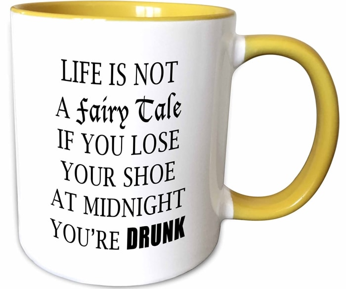 Life is not a fairy tale if you lose your shoe at midnight you're drunk!