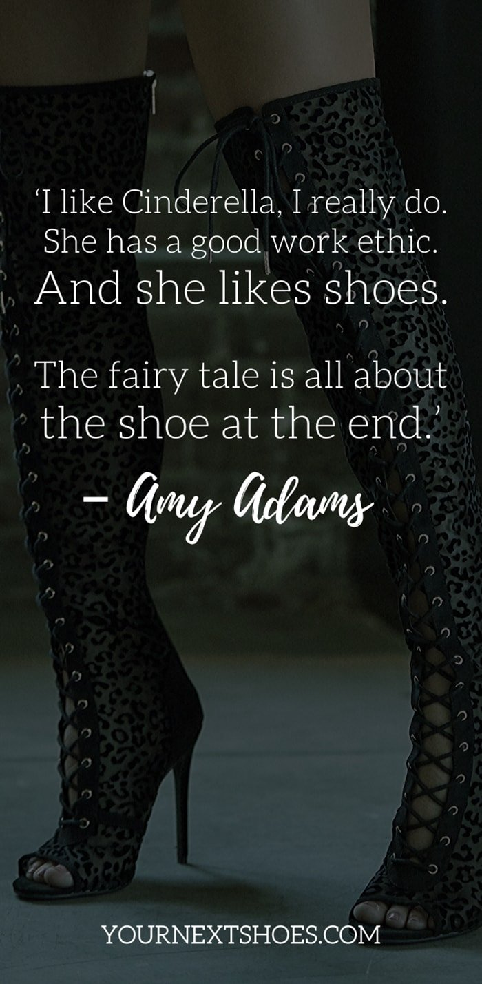 'I like Cinderella, I really do. She has a good work ethic. And she likes shoes. The fairy tale is all about the shoe at the end.' – Amy Adams