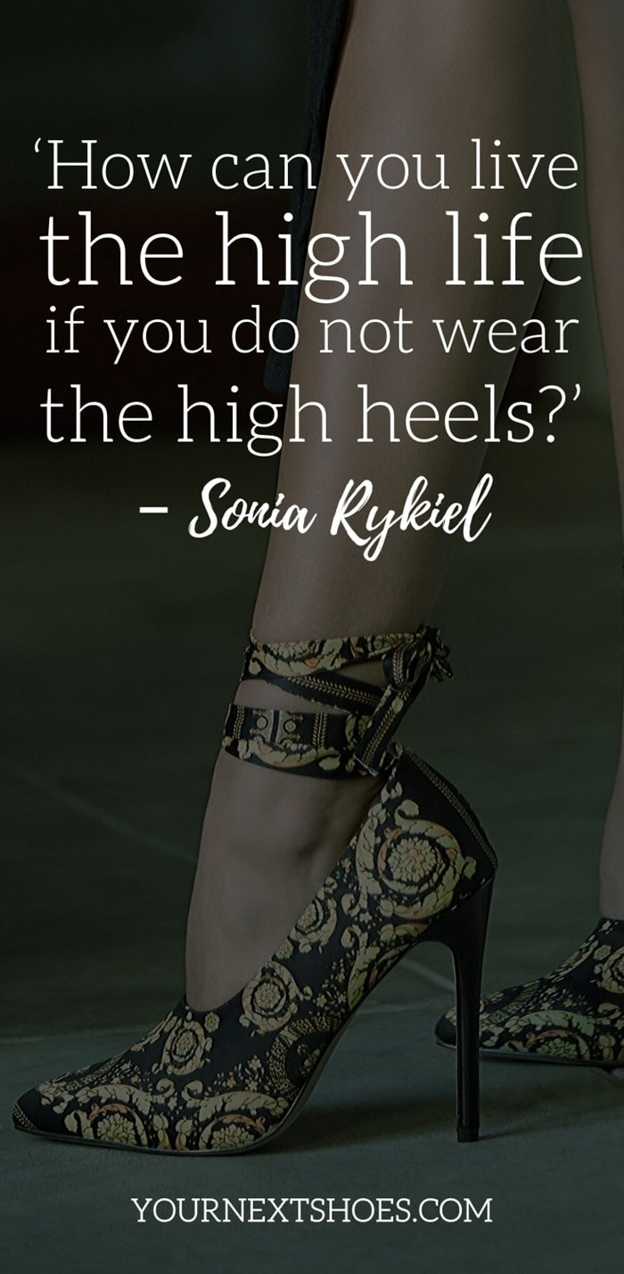 'How can you live the high life if you do not wear the high heels?' – Sonia Rykiel