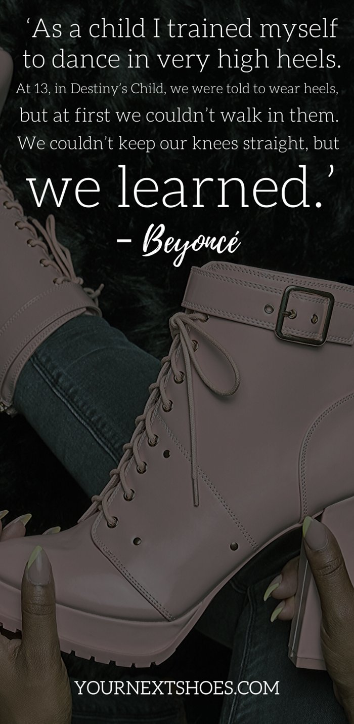 'As a child I trained myself to dance in very high heels. At 13, in Destiny's Child, we were told to wear heels, but at first we couldn't walk in them. We couldn't keep our knees straight, but we learned.' – Beyoncé