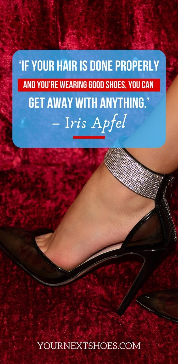 'If your hair is done properly and you're wearing good shoes, you can get away with anything.' – Iris Apfel