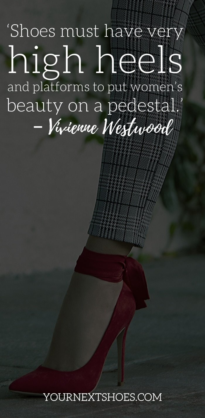 'Shoes must have very high heels and platforms to put women's beauty on a pedestal.' – Vivienne Westwood