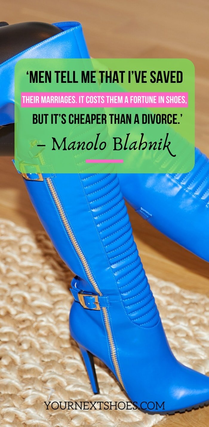 'Men tell me that I've saved their marriages. It costs them a fortune in shoes, but it's cheaper than a divorce.' – Manolo Blahnik