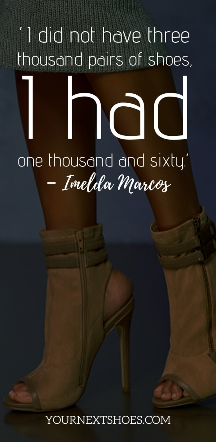 'I did not have three thousand pairs of shoes, I had one thousand and sixty.' – Imelda Marcos