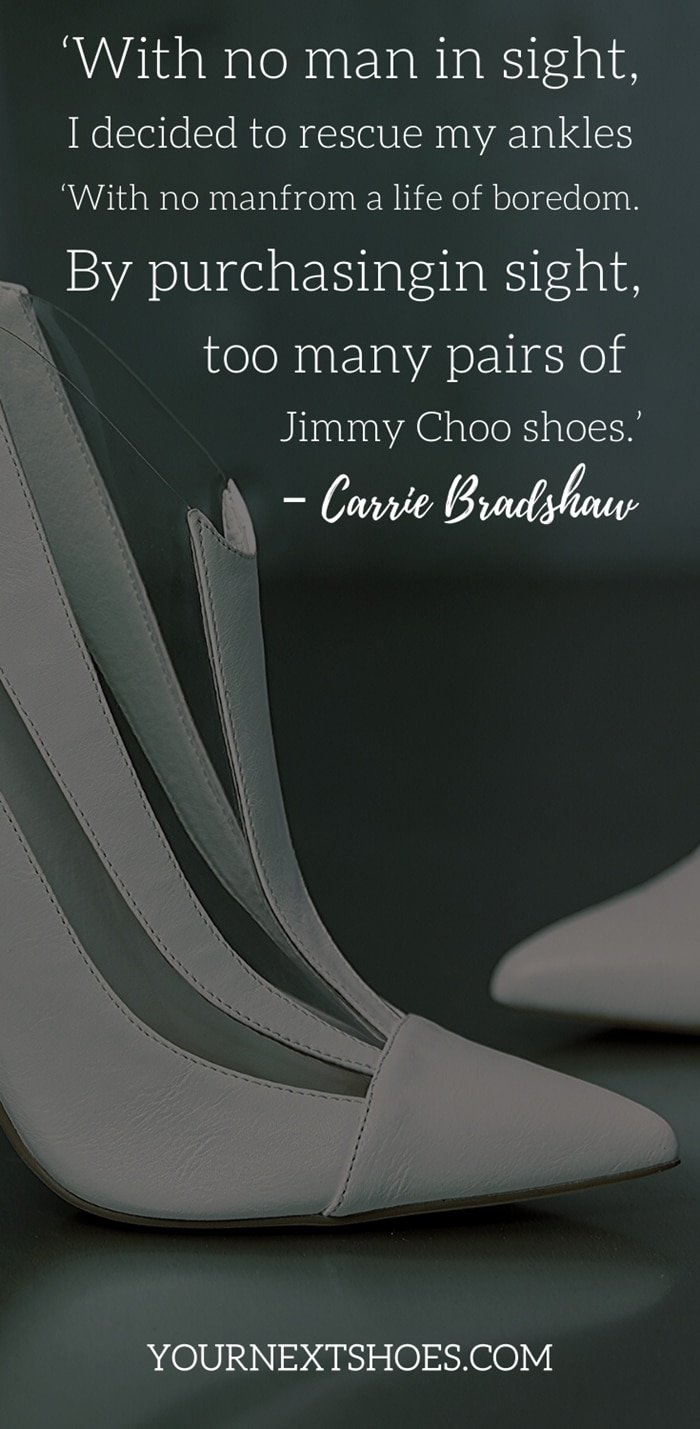 'With no man in sight, I decided to rescue my ankles from a life of boredom. By purchasing too many pairs of Jimmy Choo shoes.' – Carrie Bradshaw