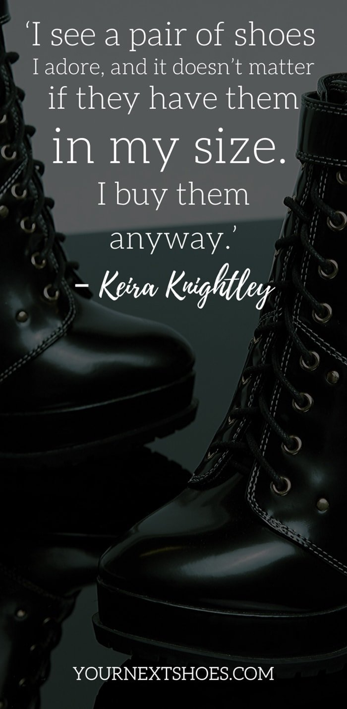 'I see a pair of shoes I adore, and it doesn't matter if they have them in my size. I buy them anyway.' – Keira Knightley