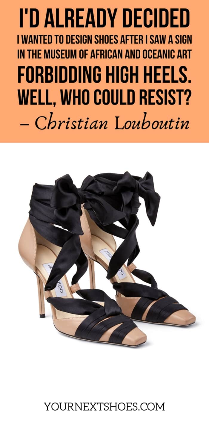 I'd already decided I wanted to design shoes after I saw a sign in the Museum of African and Oceanic Art forbidding high heels. Well, who could resist? - Christian Louboutin
