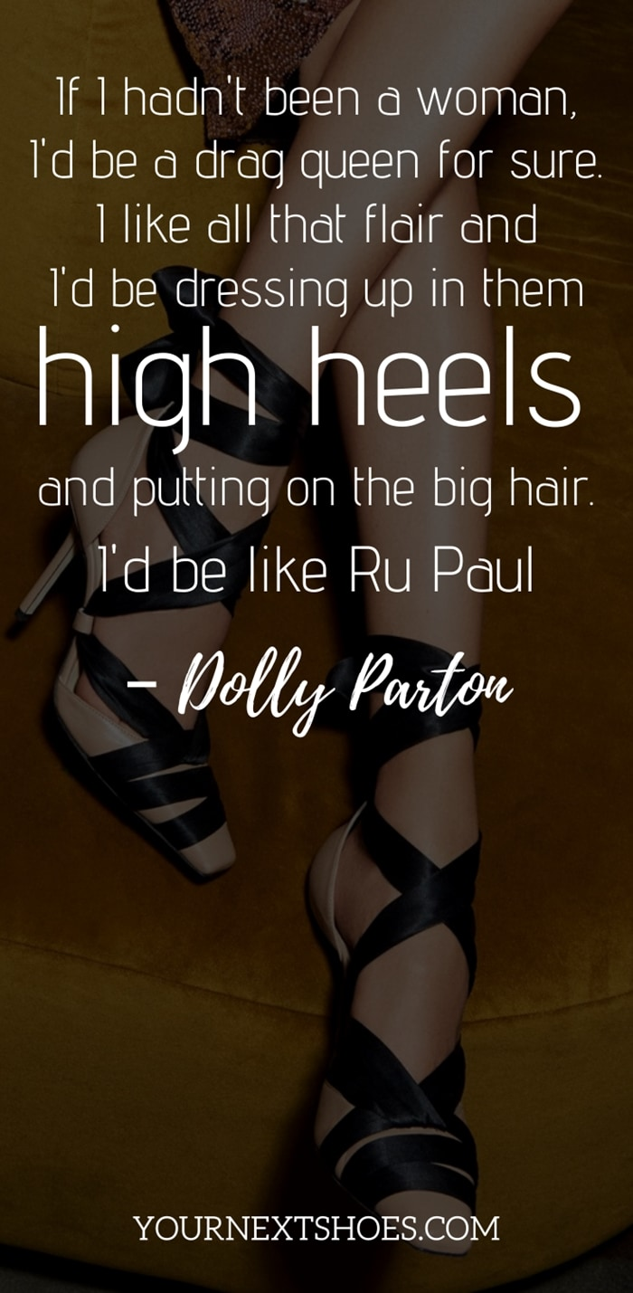 If I hadn't been a woman, I'd be a drag queen for sure. I like all that flair and I'd be dressing up in them high heels and putting on the big hair. I'd be like Ru Paul - Dolly Parton