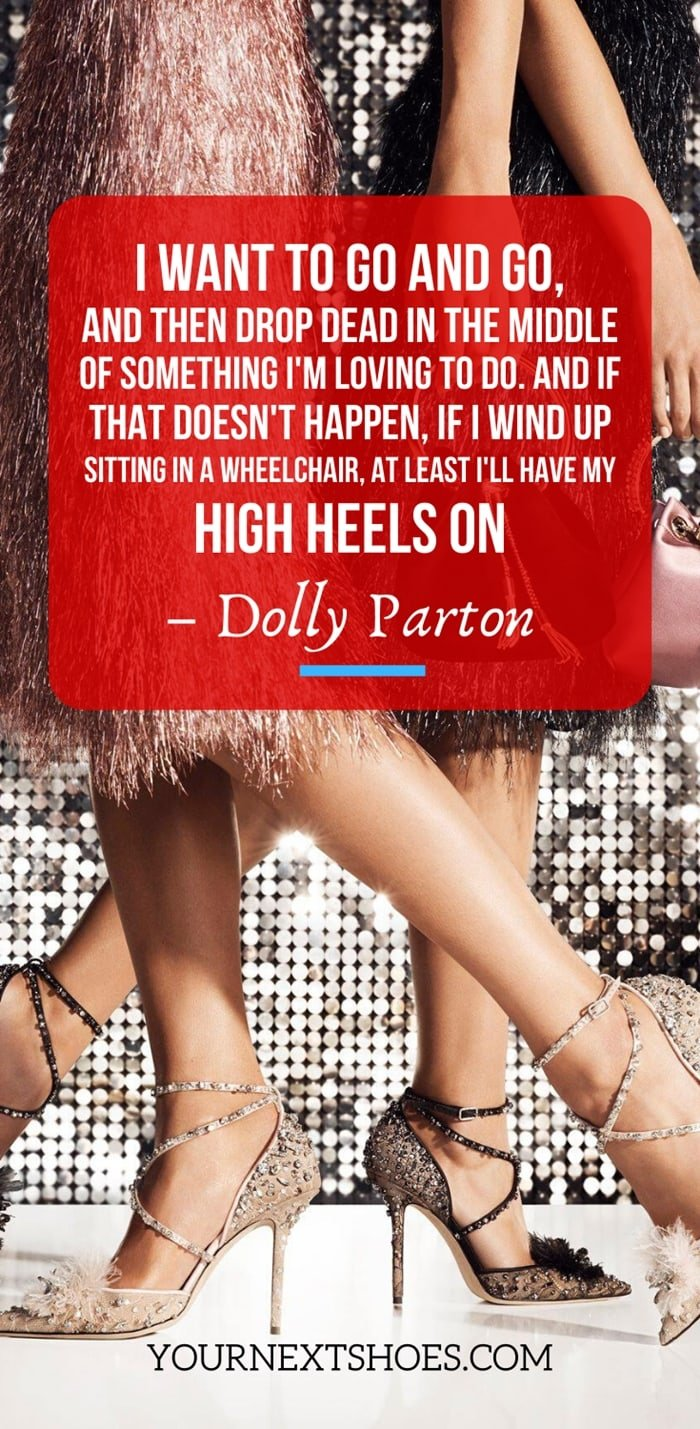 I want to go and go, and then drop dead in the middle of something I'm loving to do. And if that doesn't happen, if I wind up sitting in a wheelchair, at least I'll have my high heels on - Dolly Parton