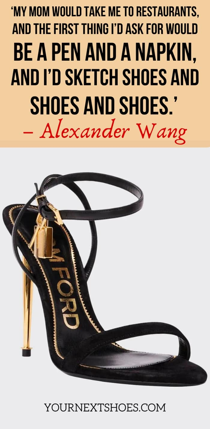 'My mom would take me to restaurants, and the first thing I'd ask for would be a pen and a napkin, and I'd sketch shoes and shoes and shoes.' – Alexander Wang