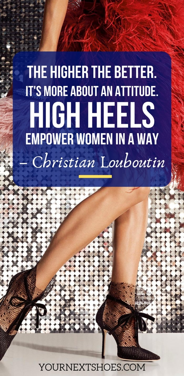 The higher the better. It's more about an attitude. High heels empower women in a way - Christian Louboutin