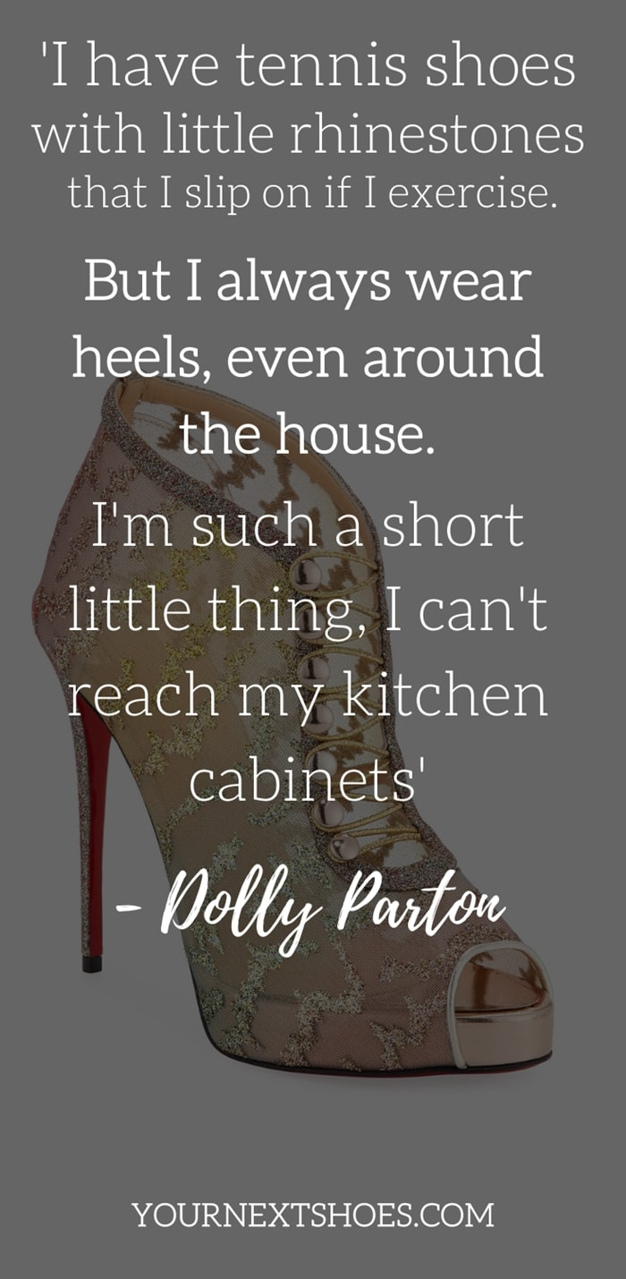 I have tennis shoes with little rhinestones that I slip on if I exercise. But I always wear heels, even around the house. I'm such a short little thing, I can't reach my kitchen cabinets - Dolly Parton